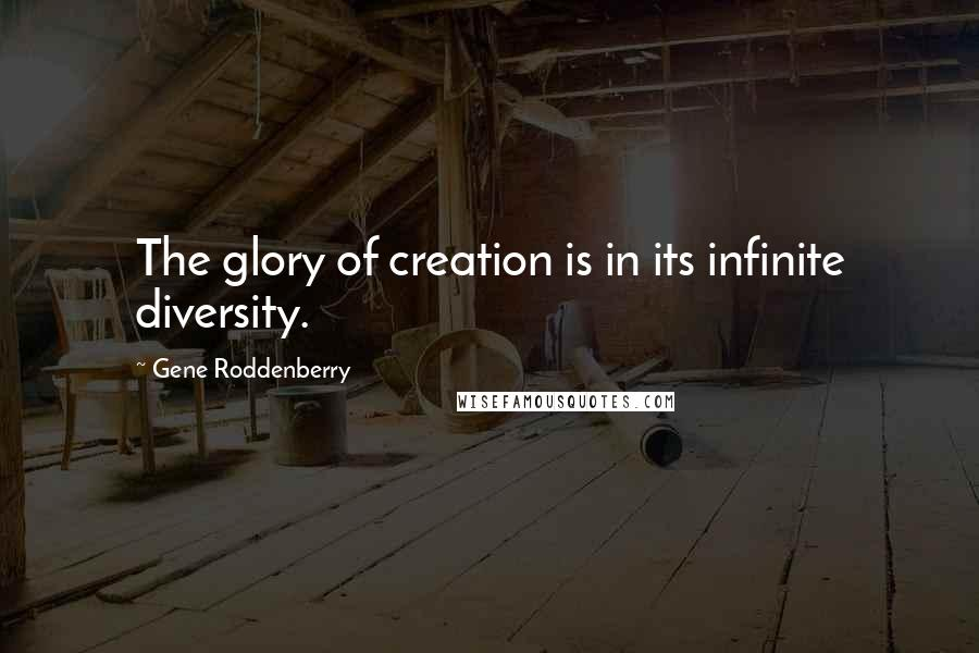 Gene Roddenberry quotes: The glory of creation is in its infinite diversity.