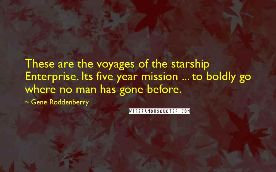 Gene Roddenberry quotes: These are the voyages of the starship Enterprise. Its five year mission ... to boldly go where no man has gone before.