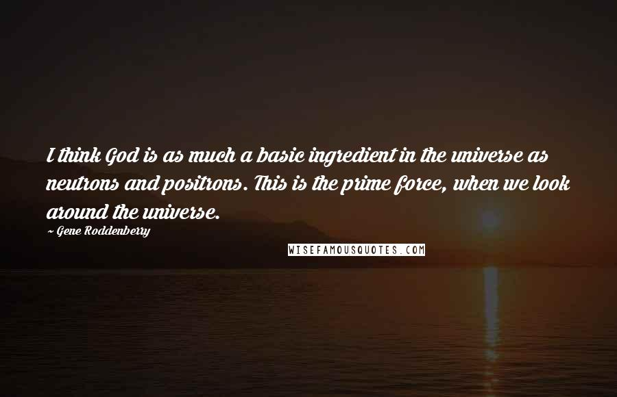 Gene Roddenberry quotes: I think God is as much a basic ingredient in the universe as neutrons and positrons. This is the prime force, when we look around the universe.