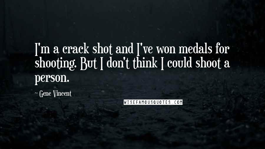Gene Vincent quotes: I'm a crack shot and I've won medals for shooting. But I don't think I could shoot a person.