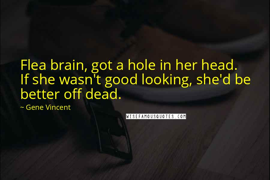 Gene Vincent quotes: Flea brain, got a hole in her head. If she wasn't good looking, she'd be better off dead.