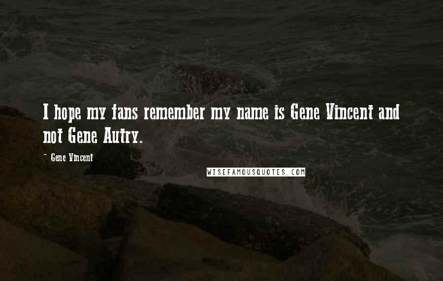 Gene Vincent quotes: I hope my fans remember my name is Gene Vincent and not Gene Autry.