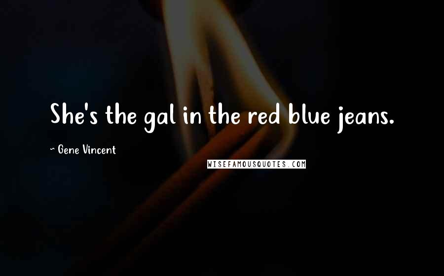 Gene Vincent quotes: She's the gal in the red blue jeans.