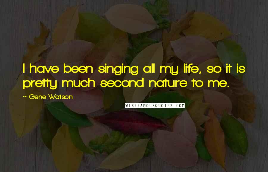 Gene Watson quotes: I have been singing all my life, so it is pretty much second nature to me.