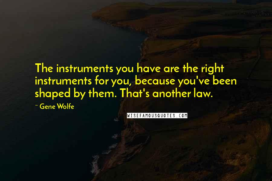 Gene Wolfe quotes: The instruments you have are the right instruments for you, because you've been shaped by them. That's another law.