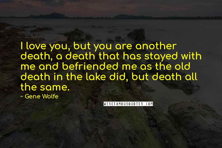 Gene Wolfe quotes: I love you, but you are another death, a death that has stayed with me and befriended me as the old death in the lake did, but death all the