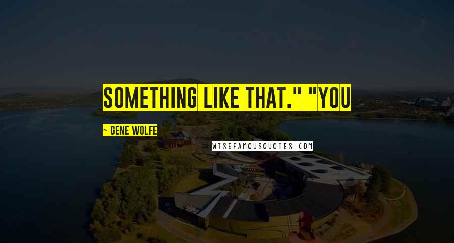 "Gene Wolfe quotes: Something like that."" ""You"