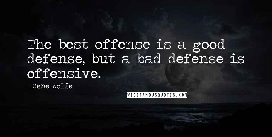 Gene Wolfe quotes: The best offense is a good defense, but a bad defense is offensive.