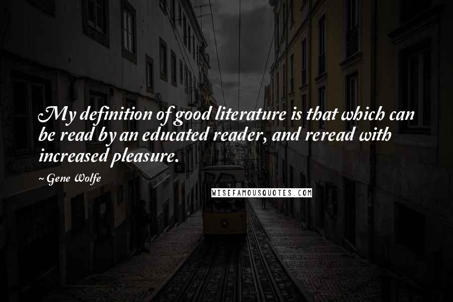 Gene Wolfe quotes: My definition of good literature is that which can be read by an educated reader, and reread with increased pleasure.