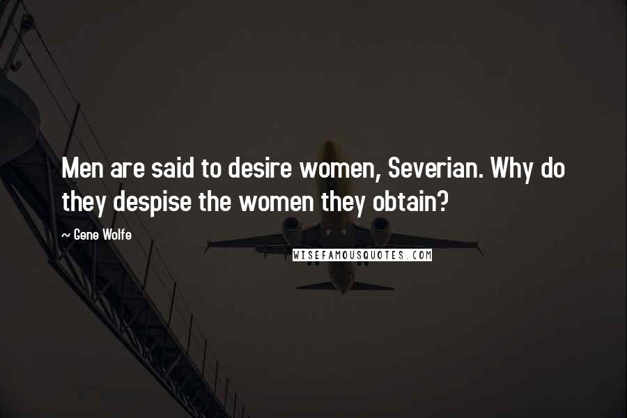 Gene Wolfe quotes: Men are said to desire women, Severian. Why do they despise the women they obtain?