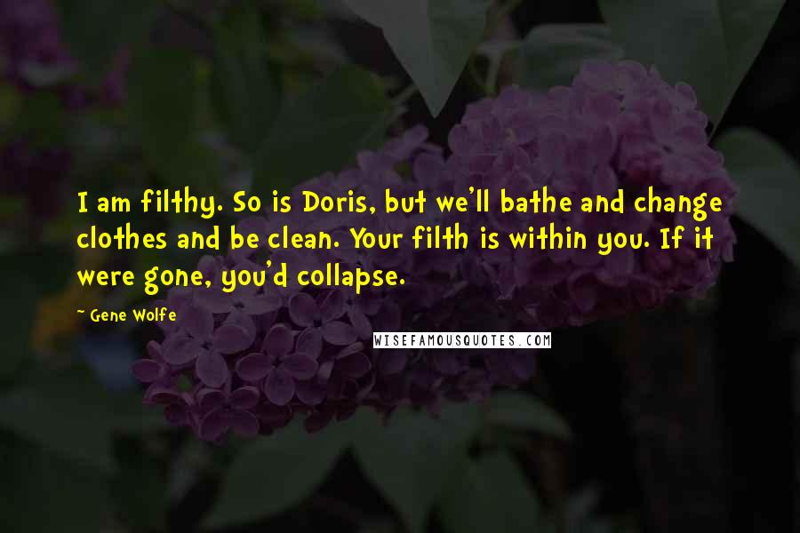 Gene Wolfe quotes: I am filthy. So is Doris, but we'll bathe and change clothes and be clean. Your filth is within you. If it were gone, you'd collapse.