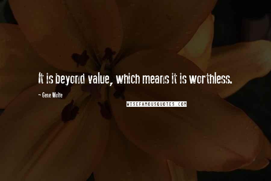 Gene Wolfe quotes: It is beyond value, which means it is worthless.