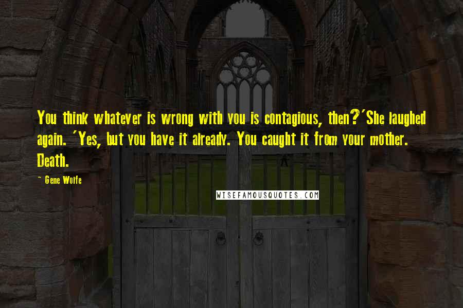 Gene Wolfe quotes: You think whatever is wrong with you is contagious, then?'She laughed again. 'Yes, but you have it already. You caught it from your mother. Death.