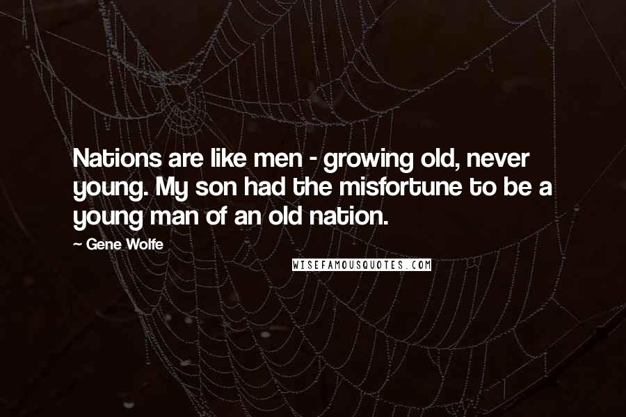 Gene Wolfe quotes: Nations are like men - growing old, never young. My son had the misfortune to be a young man of an old nation.