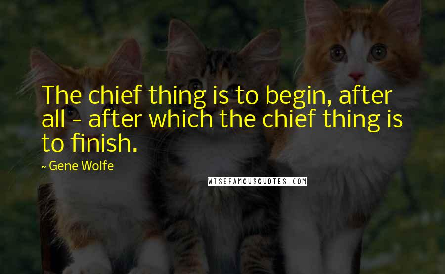Gene Wolfe quotes: The chief thing is to begin, after all - after which the chief thing is to finish.