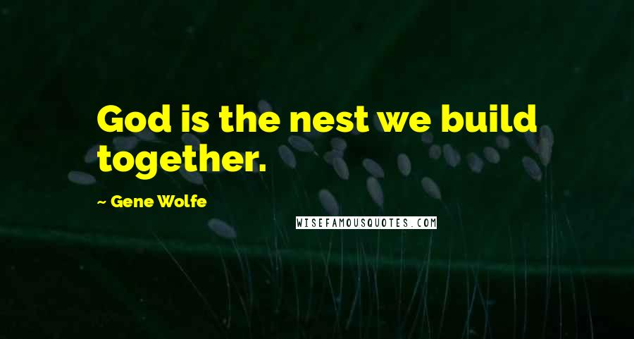Gene Wolfe quotes: God is the nest we build together.