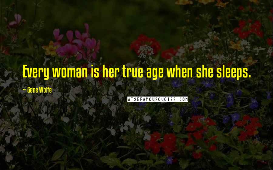Gene Wolfe quotes: Every woman is her true age when she sleeps.