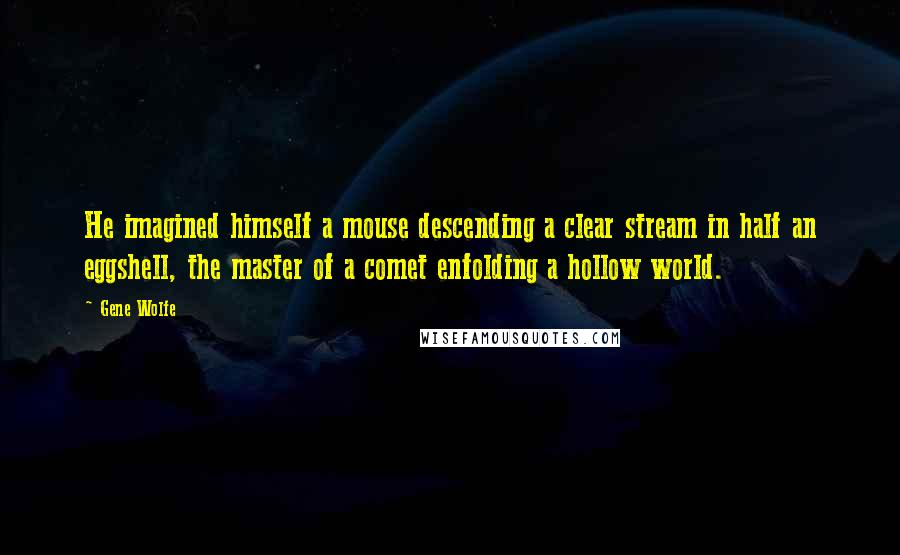 Gene Wolfe quotes: He imagined himself a mouse descending a clear stream in half an eggshell, the master of a comet enfolding a hollow world.
