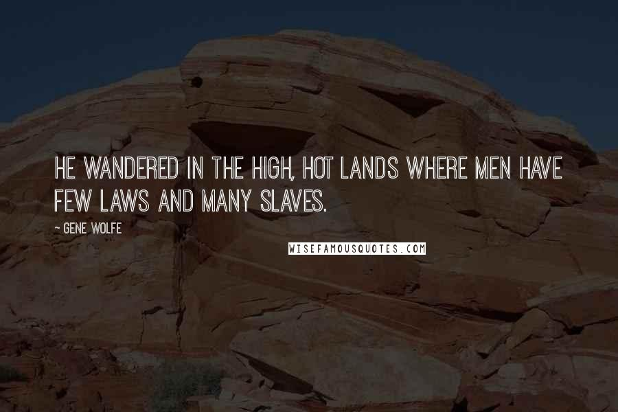 Gene Wolfe quotes: He wandered in the high, hot lands where men have few laws and many slaves.