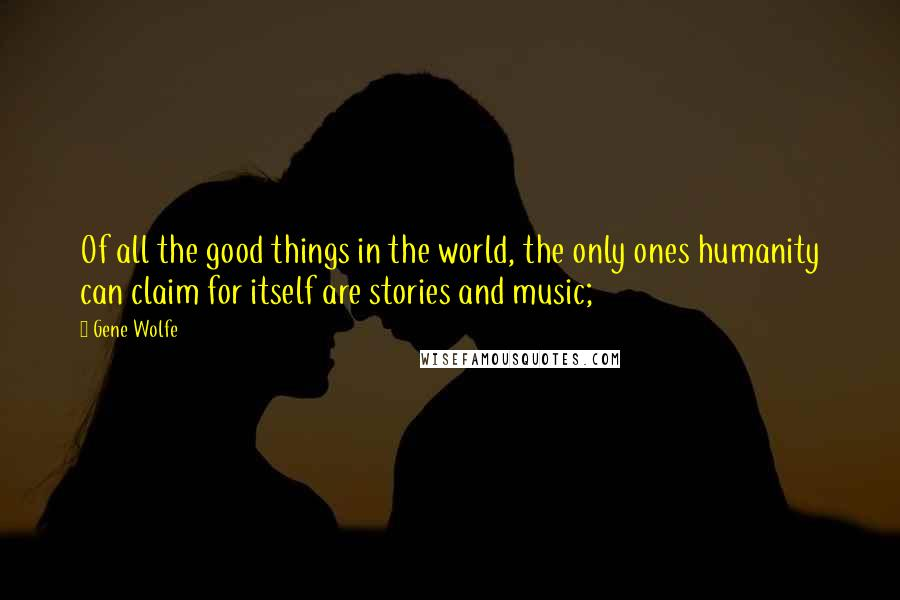 Gene Wolfe quotes: Of all the good things in the world, the only ones humanity can claim for itself are stories and music;
