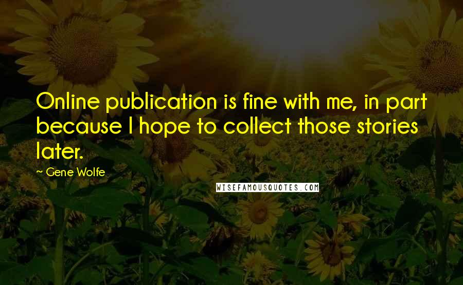 Gene Wolfe quotes: Online publication is fine with me, in part because I hope to collect those stories later.