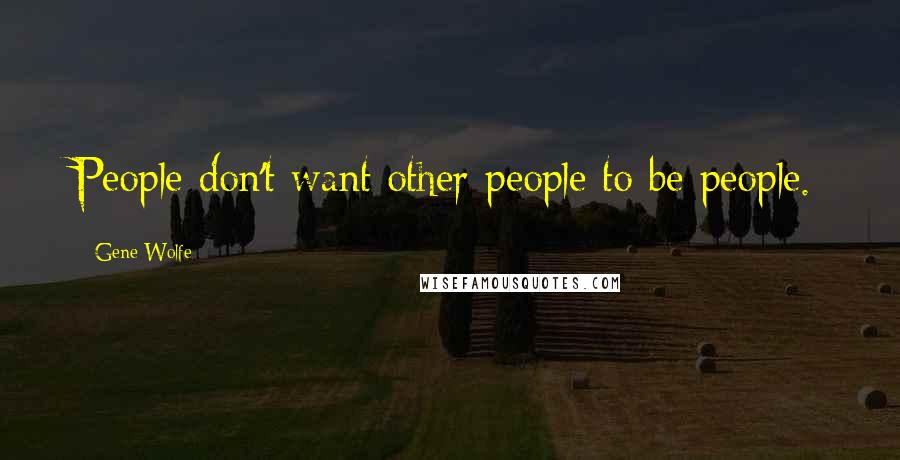 Gene Wolfe quotes: People don't want other people to be people.