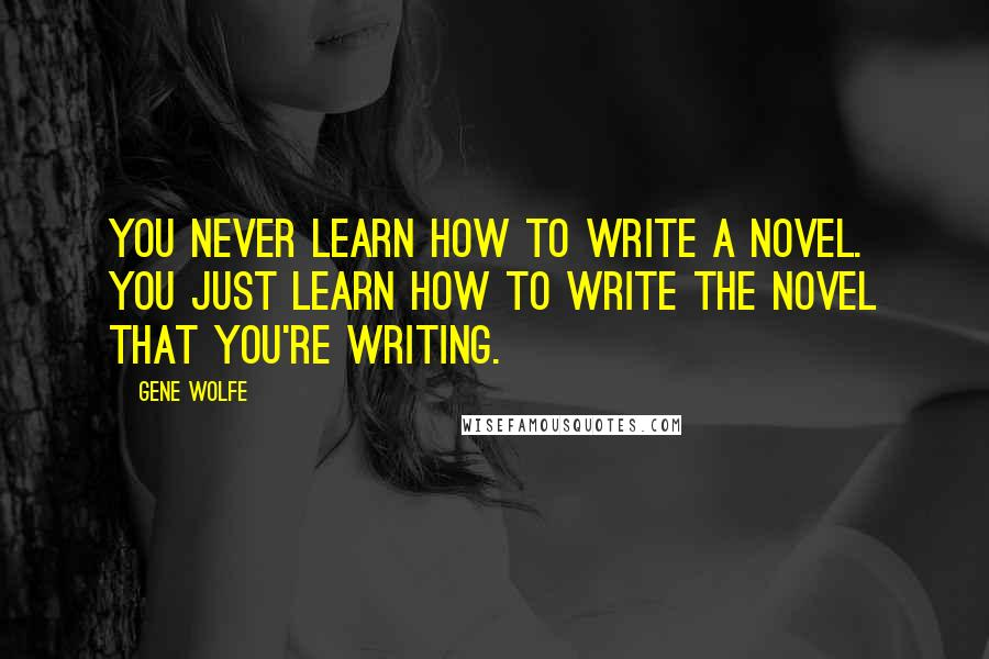 Gene Wolfe quotes: You never learn how to write a novel. You just learn how to write the novel that you're writing.