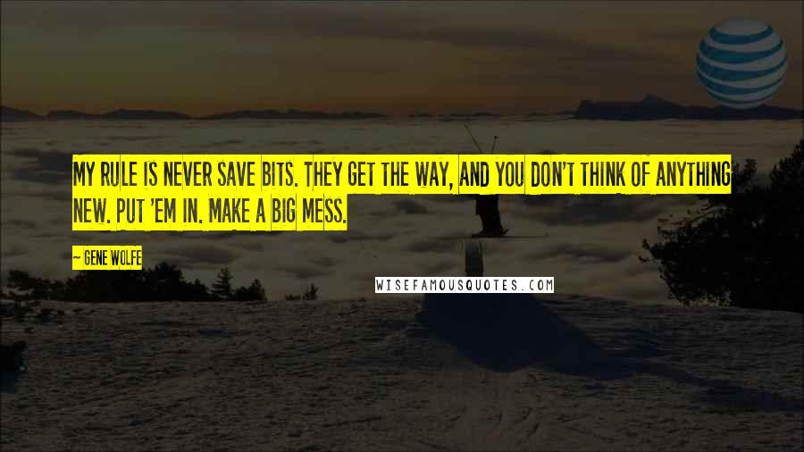 Gene Wolfe quotes: My rule is never save bits. They get the way, and you don't think of anything new. Put 'em in. Make a big mess.