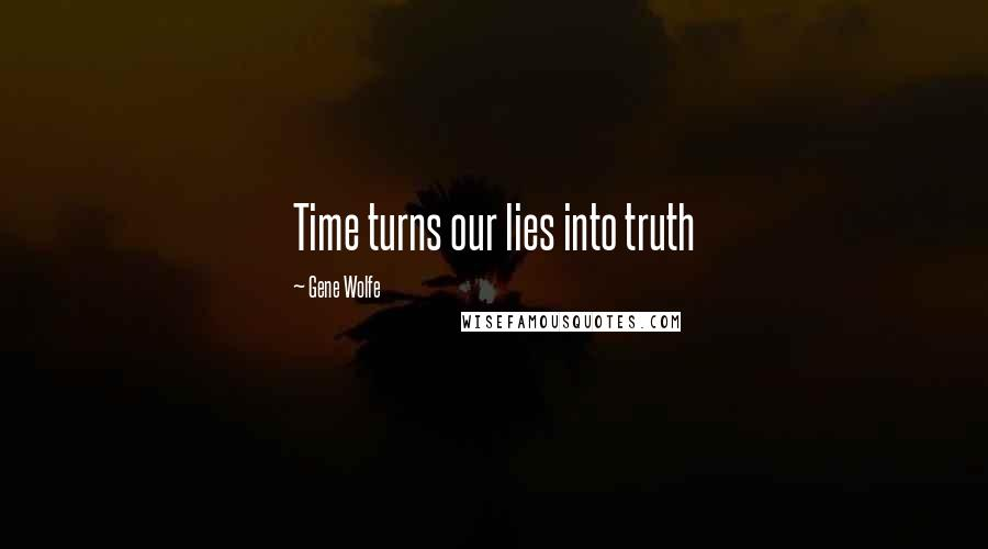 Gene Wolfe quotes: Time turns our lies into truth