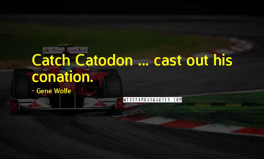 Gene Wolfe quotes: Catch Catodon ... cast out his conation.
