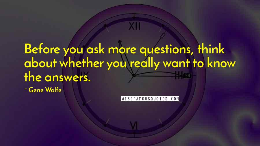 Gene Wolfe quotes: Before you ask more questions, think about whether you really want to know the answers.