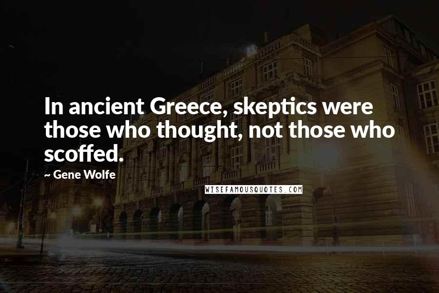 Gene Wolfe quotes: In ancient Greece, skeptics were those who thought, not those who scoffed.