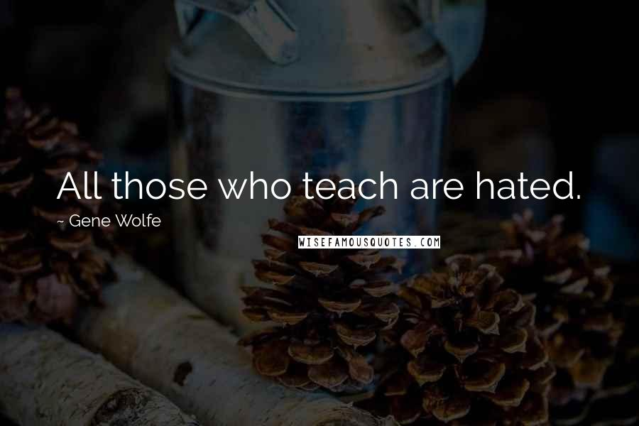 Gene Wolfe quotes: All those who teach are hated.