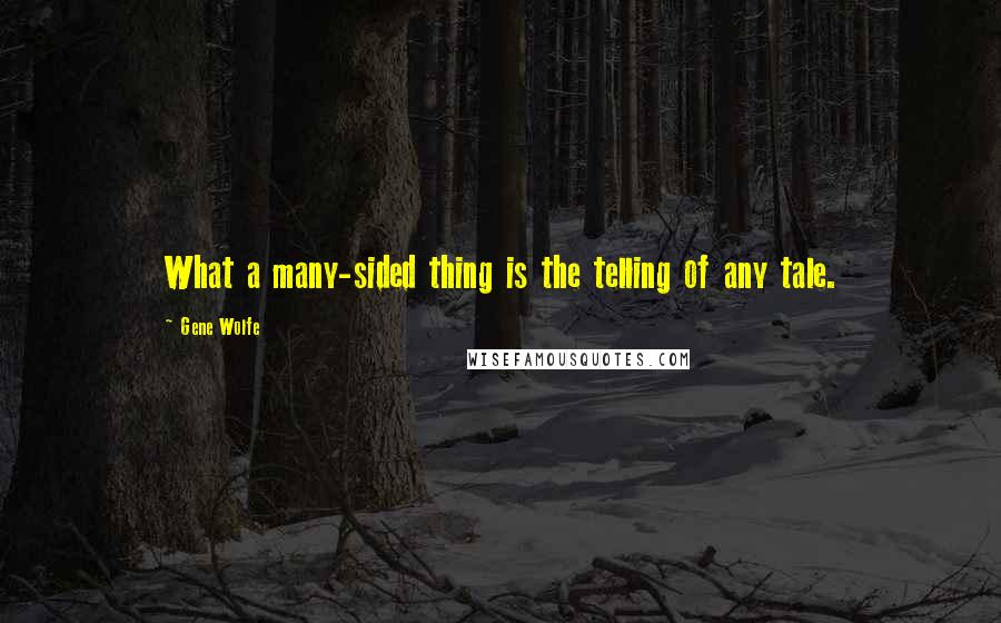 Gene Wolfe quotes: What a many-sided thing is the telling of any tale.