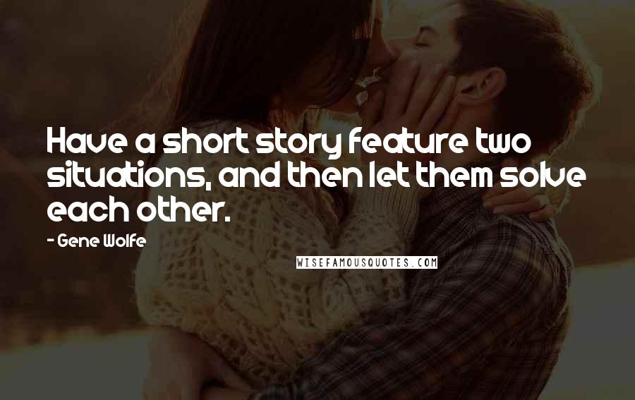 Gene Wolfe quotes: Have a short story feature two situations, and then let them solve each other.