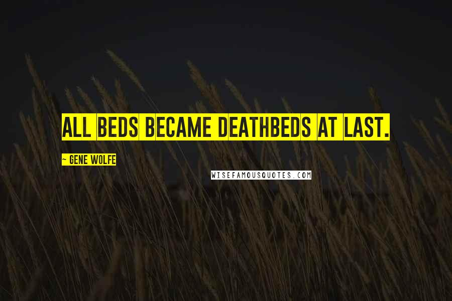 Gene Wolfe quotes: All beds became deathbeds at last.