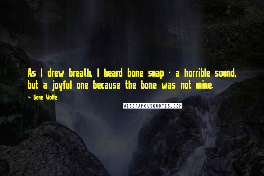 Gene Wolfe quotes: As I drew breath, I heard bone snap - a horrible sound, but a joyful one because the bone was not mine.