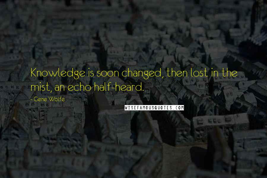 Gene Wolfe quotes: Knowledge is soon changed, then lost in the mist, an echo half-heard.