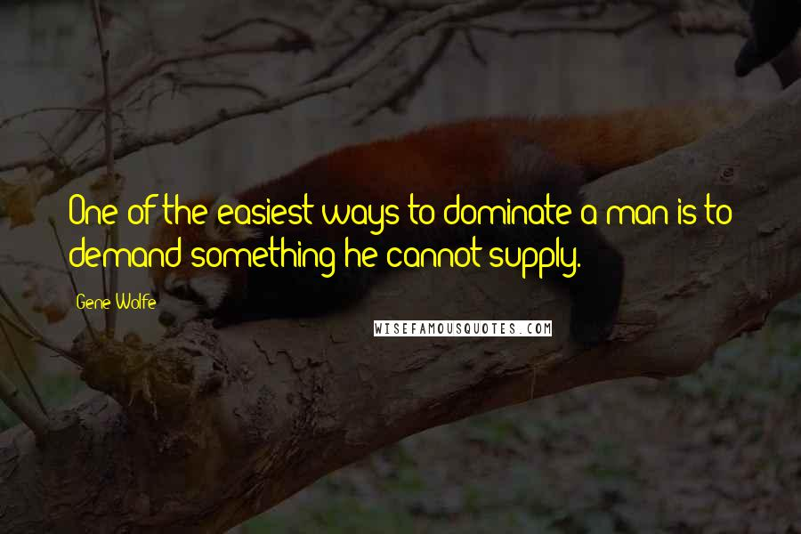 Gene Wolfe quotes: One of the easiest ways to dominate a man is to demand something he cannot supply.