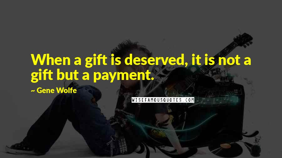 Gene Wolfe quotes: When a gift is deserved, it is not a gift but a payment.