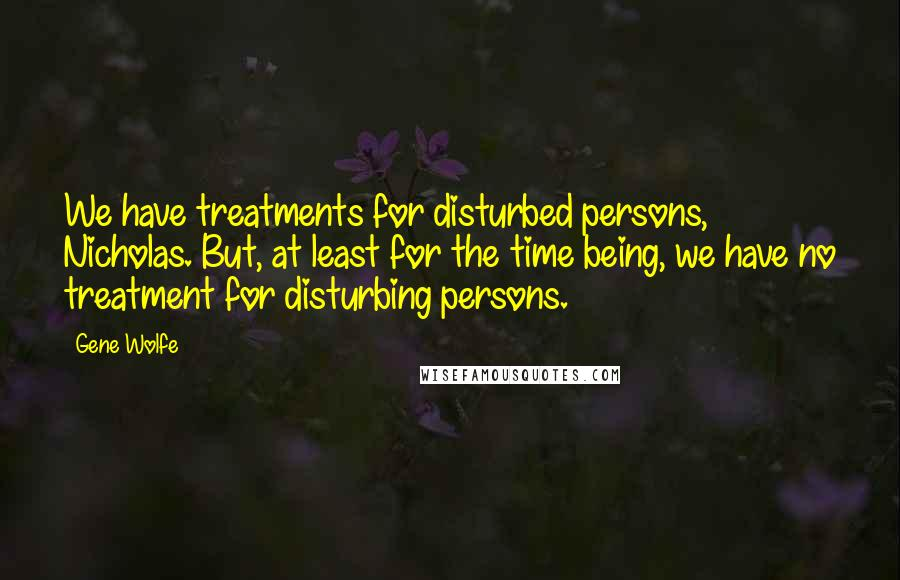 Gene Wolfe quotes: We have treatments for disturbed persons, Nicholas. But, at least for the time being, we have no treatment for disturbing persons.