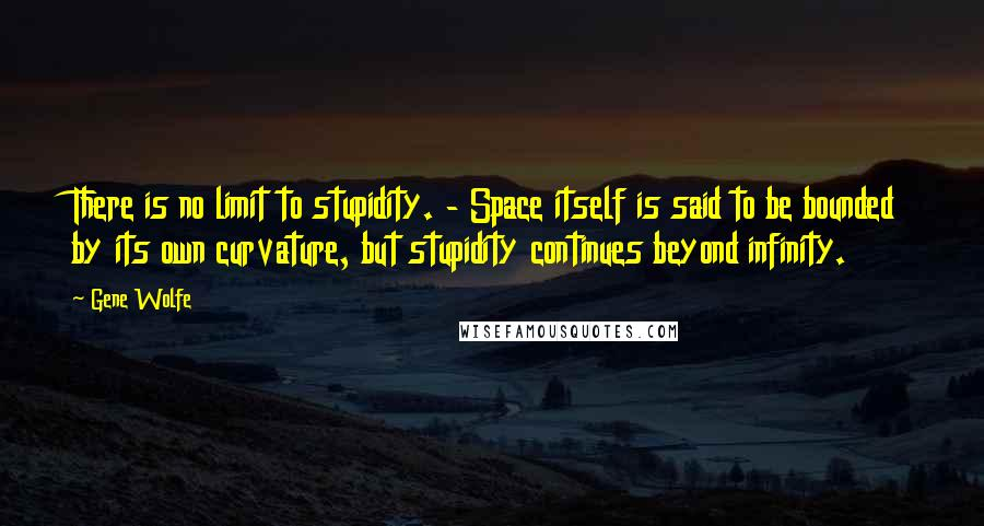 Gene Wolfe quotes: There is no limit to stupidity. - Space itself is said to be bounded by its own curvature, but stupidity continues beyond infinity.