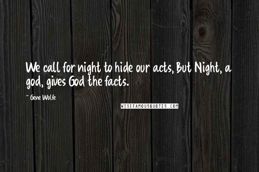 Gene Wolfe quotes: We call for night to hide our acts, But Night, a god, gives God the facts.