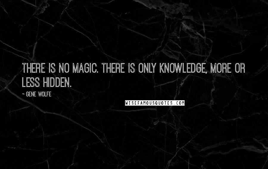Gene Wolfe quotes: There is no magic. There is only knowledge, more or less hidden.