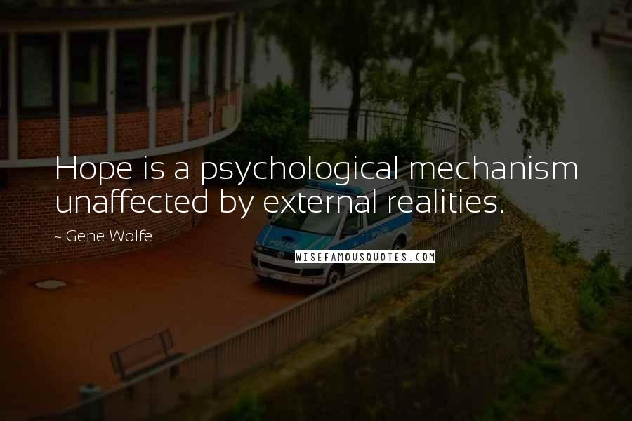 Gene Wolfe quotes: Hope is a psychological mechanism unaffected by external realities.