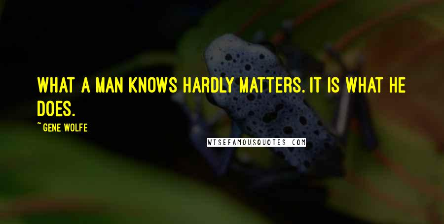 Gene Wolfe quotes: What a man knows hardly matters. It is what he does.