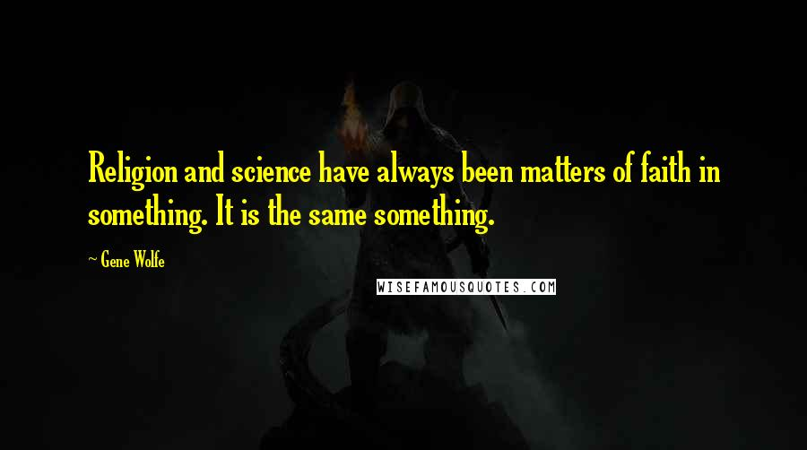 Gene Wolfe quotes: Religion and science have always been matters of faith in something. It is the same something.