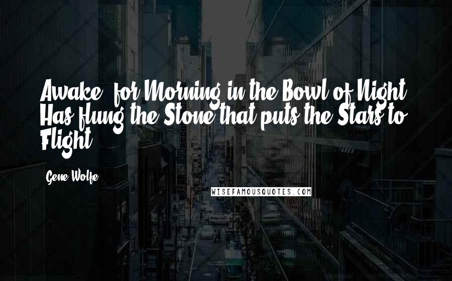 Gene Wolfe quotes: Awake! for Morning in the Bowl of Night, Has flung the Stone that puts the Stars to. Flight.