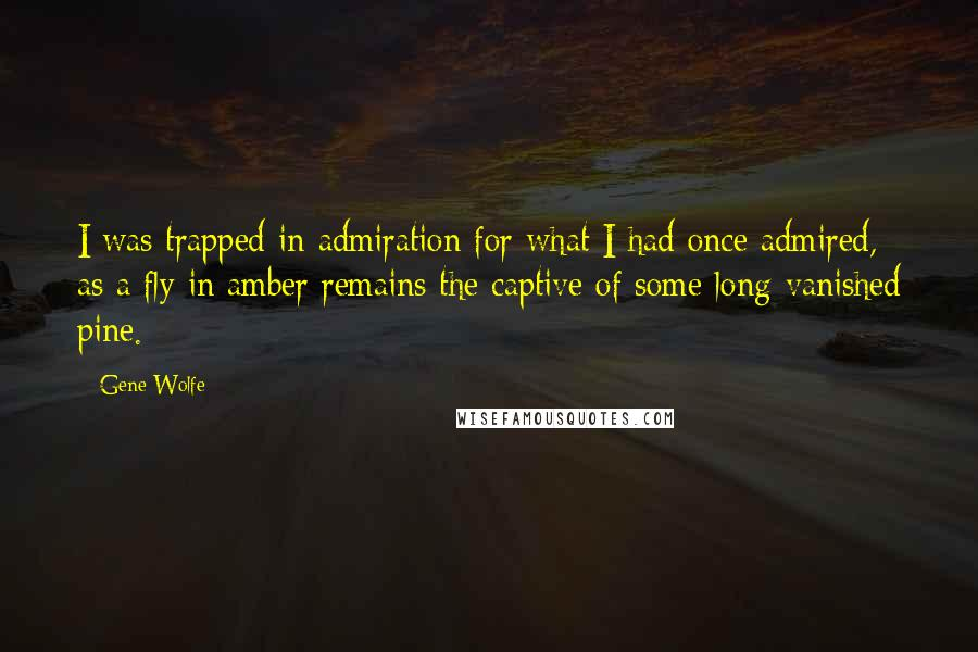 Gene Wolfe quotes: I was trapped in admiration for what I had once admired, as a fly in amber remains the captive of some long-vanished pine.