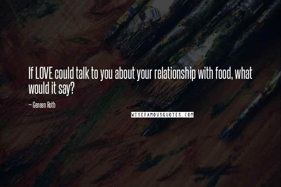 Geneen Roth quotes: If LOVE could talk to you about your relationship with food, what would it say?